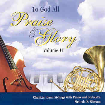 Melinda K. Wickam -- To God All Praise And Glory Volume III